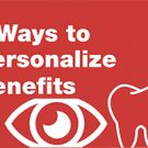 Ways to help clients personalize dental and vision benefits.